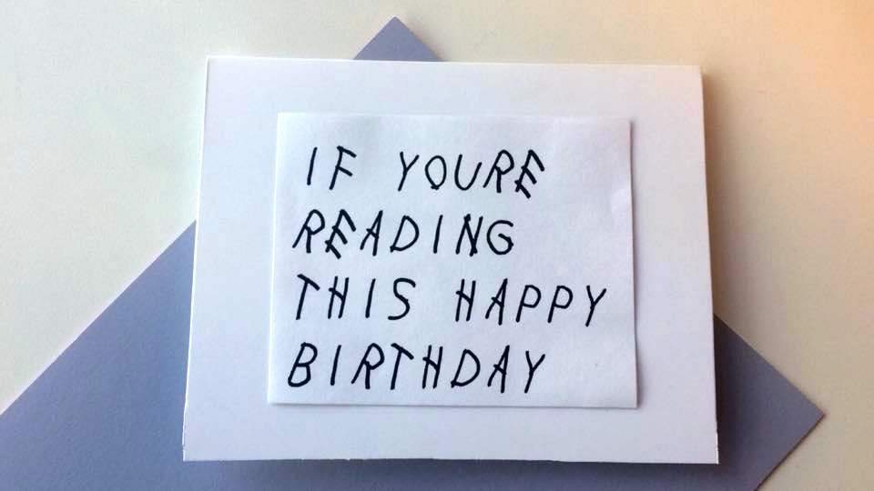 What Do You When Have Four Birthdays In Two Weeks Make Homemade Drake Inspired Birthday Cards Obviously